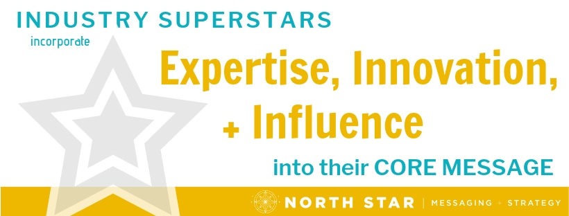 Industry superstars incorporate Expertise, Innovation, and Influence into their core message