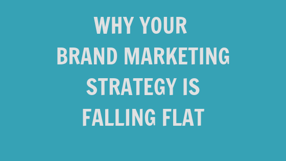 Why Your Brand Marketing Strategy is Falling Flat