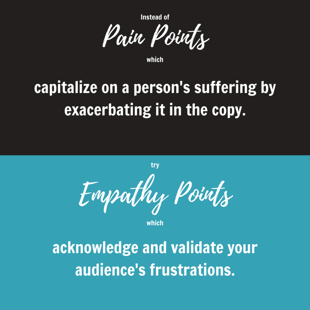 Instead of pain points in your copy, try focusing on empathy points