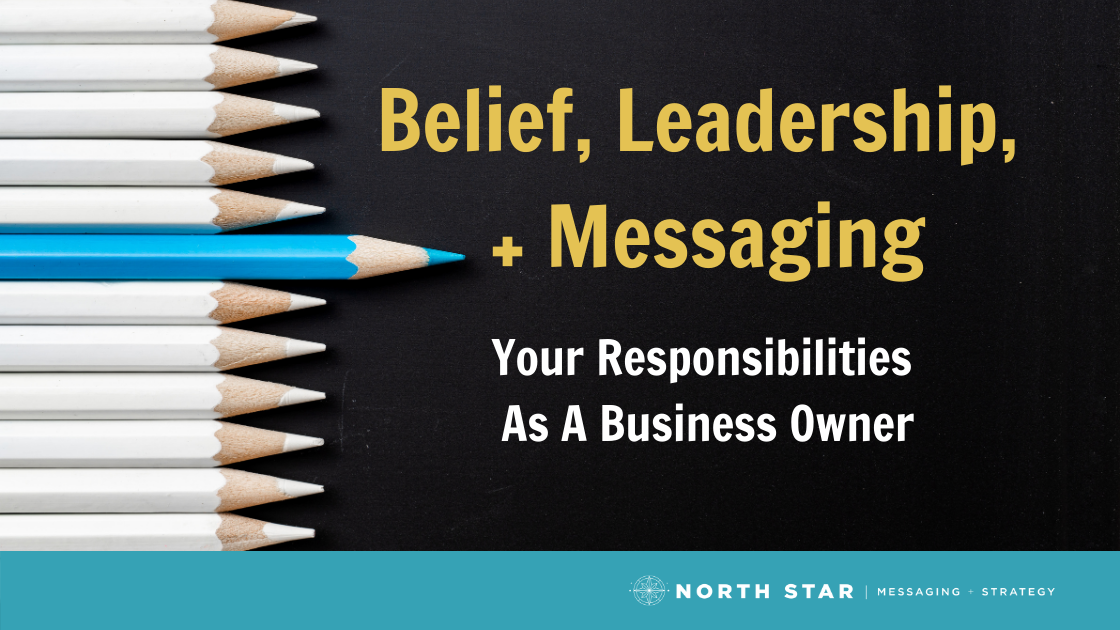 Belief, Leadership, and Messaging: Your Responsibilities As A Business Owner